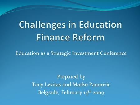 Education as a Strategic Investment Conference Prepared by Tony Levitas and Marko Paunovic Belgrade, February 14 th 2009.