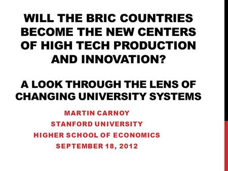 WILL THE BRIC COUNTRIES BECOME THE NEW CENTERS OF HIGH TECH PRODUCTION AND INNOVATION? A LOOK THROUGH THE LENS OF CHANGING UNIVERSITY SYSTEMS MARTIN CARNOY.