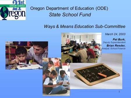 1 Oregon Department of Education (ODE) State School Fund Ways & Means Education Sub-Committee March 24, 2003 Pat Burk, Deputy Superintendent Brian Reeder,