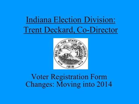 Indiana Election Division: Trent Deckard, Co-Director Voter Registration Form Changes: Moving into 2014.