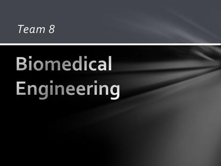 "Team 8. Combination of traditional engineering to treat today's medical problems. In the words of Dr. Grimm: Treating the body as a ""machine"" and working."
