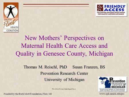 New Mothers' Perspectives on Maternal Health Care Access and Quality in Genesee County, Michigan Thomas M. Reischl, PhD Susan Franzen, BS Prevention Research.