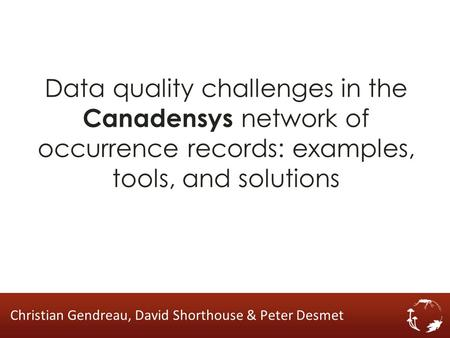 Data quality challenges in the Canadensys network of occurrence records: examples, tools, and solutions Christian Gendreau, David Shorthouse & Peter Desmet.