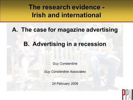 The research evidence - Irish and international A. The case for magazine advertising B. Advertising in a recession Guy Consterdine Guy Consterdine Associates.