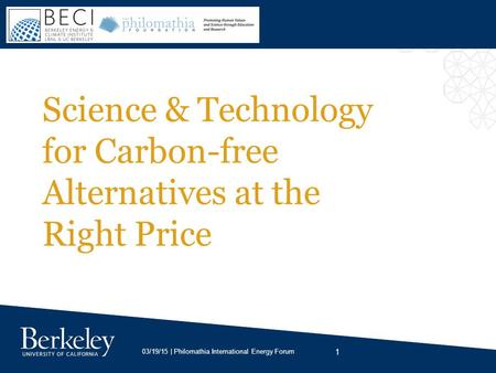 1 03/19/15 | Philomathia International Energy Forum Science & Technology for Carbon-free Alternatives at the Right Price.