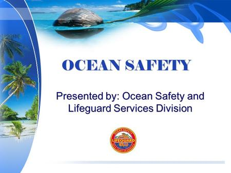 OCEAN SAFETY Presented by: Ocean Safety and Lifeguard Services Division.