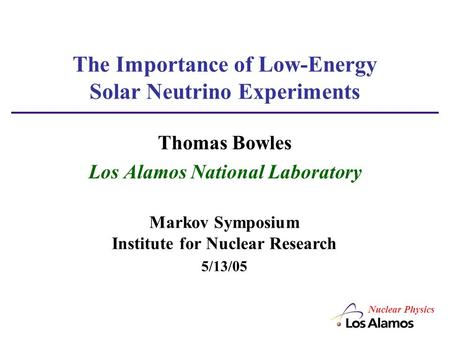 The Importance of Low-Energy Solar Neutrino Experiments Thomas Bowles Los Alamos National Laboratory Markov Symposium Institute for Nuclear Research 5/13/05.