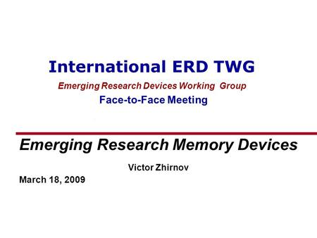International ERD TWG Emerging Research Devices Working Group Face-to-Face Meeting Emerging Research Memory Devices Victor Zhirnov March 18, 2009.