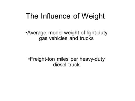The Influence of Weight Average model weight of light-duty gas vehicles and trucks Freight-ton miles per heavy-duty diesel truck.
