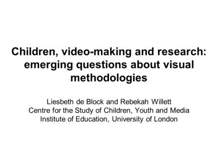 Children, video-making and research: emerging questions about visual methodologies Liesbeth de Block and Rebekah Willett Centre for the Study of Children,