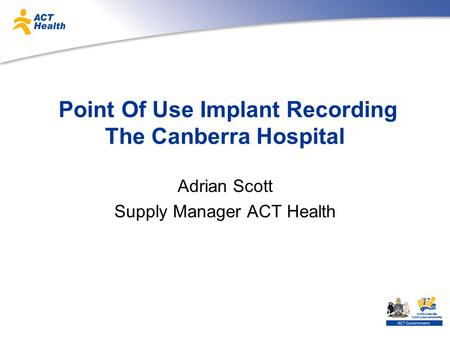 Point Of Use Implant Recording The Canberra Hospital Adrian Scott Supply Manager ACT Health.