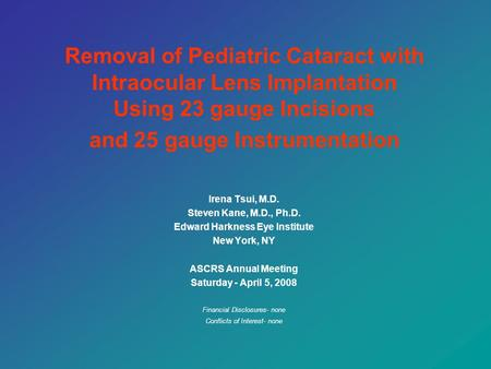 Removal of Pediatric Cataract with Intraocular Lens Implantation Using 23 gauge Incisions and 25 gauge Instrumentation Irena Tsui, M.D. Steven Kane, M.D.,