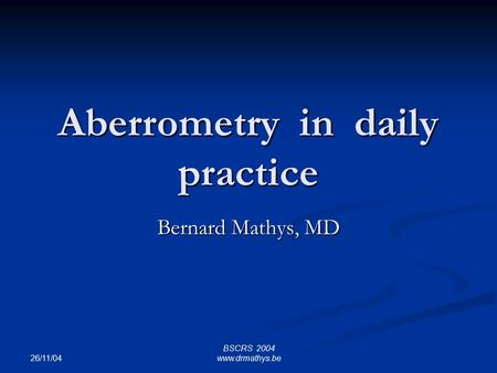 26/11/04 BSCRS 2004 www.drmathys.be Aberrometry in daily practice Bernard Mathys, MD.