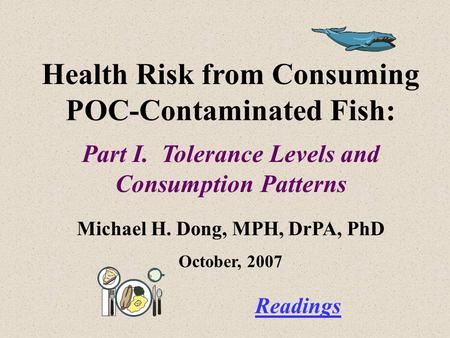 Health Risk from Consuming POC-Contaminated Fish: Part I. Tolerance Levels and Consumption Patterns Michael H. Dong, MPH, DrPA, PhD October, 2007 Readings.