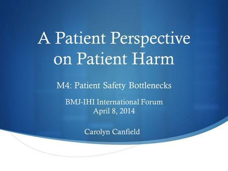 A Patient Perspective on Patient Harm M4: Patient Safety Bottlenecks BMJ-IHI International Forum April 8, 2014 Carolyn Canfield.