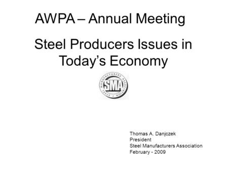 Thomas A. Danjczek President Steel Manufacturers Association February - 2009 AWPA – Annual Meeting Steel Producers Issues in Today's Economy.