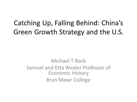 Catching Up, Falling Behind: China's Green Growth Strategy and the U.S. Michael T Rock Samuel and Etta Wexler Professor of Economic History Bryn Mawr College.