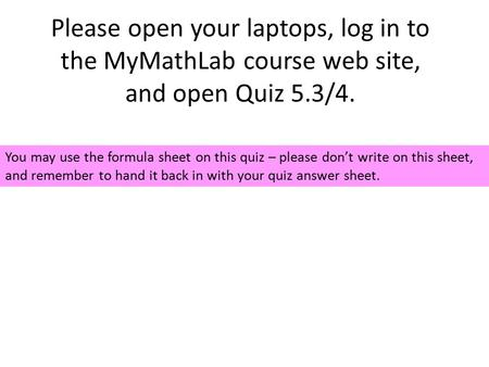 Please open your laptops, log in to the MyMathLab course web site, and open Quiz 5.3/4. You may use the formula sheet on this quiz – please don't write.