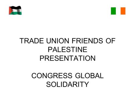 TRADE UNION FRIENDS OF PALESTINE PRESENTATION CONGRESS GLOBAL SOLIDARITY.