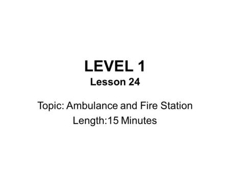LEVEL 1 Lesson 24 Topic: Ambulance and Fire Station Length:15 Minutes.