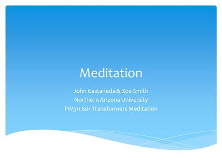 Meditation John Castaneda & Zoe Smith Northern Arizona University FW311 801 Transformers Meditation.