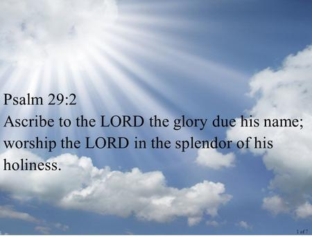 Psalm 29:2 Ascribe to the LORD the glory due his name; worship the LORD in the splendor of his holiness. 1 of 7.
