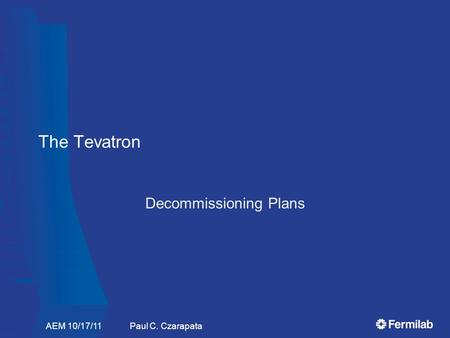The Tevatron Decommissioning Plans AEM 10/17/11 Paul C. Czarapata.