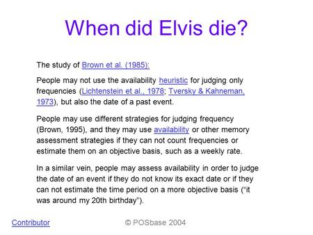 When did Elvis die? Contributor© POSbase 2004 People may not use the availability heuristic for judging only frequencies (Lichtenstein et al., 1978; Tversky.