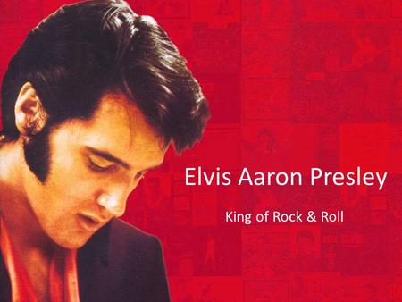 Elvis Aaron Presley King of Rock & Roll. Elvis: The Early Years Born on January 8 th 1935 Grew up living in poverty Often teased in school for stuttering.