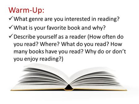 Warm-Up: What genre are you interested in reading? What is your favorite book and why? Describe yourself as a reader (How often do you read? Where? What.