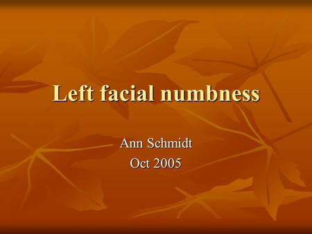 Left facial numbness Ann Schmidt Oct 2005. Patient Presentation 54 yo female 54 yo female Left facial swelling, left leg swelling and left arm weakness.