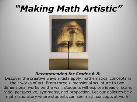 """Making Math Artistic"" Recommended for Grades 6-8: Discover the creative ways artists apply mathematical concepts in their works of art. From three-dimensional."