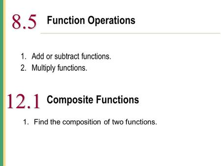 Function Operations 8.5 8.5 1.Add or subtract functions. 2.Multiply functions. Composite Functions 12.1 1.Find the composition of two functions.