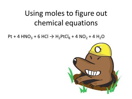 Using moles to figure out chemical equations Pt + 4 HNO 3 + 6 HCl → H 2 PtCl 6 + 4 NO 2 + 4 H 2 O.