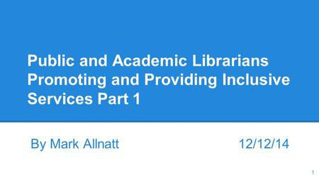 Public and Academic Librarians Promoting and Providing Inclusive Services Part 1 By Mark Allnatt 12/12/14 1.
