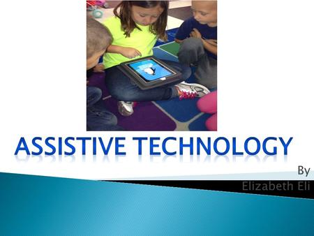 By Elizabeth Eli. Assistive or Adaptive Technology commonly refers to ...products, devices or equipment, whether acquired commercially, modified or customized,