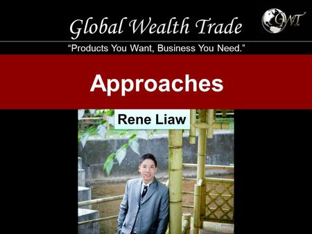 "Global Wealth Trade ""Products You Want, Business You Need."" Approaches Rene Liaw."