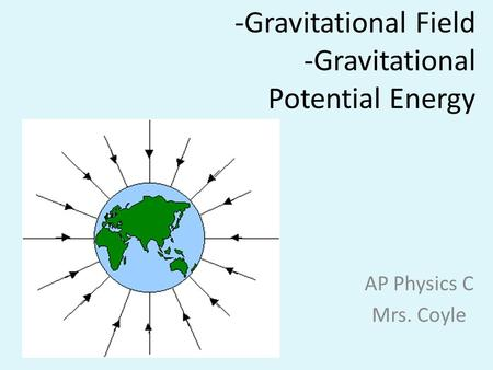 -Gravitational Field -Gravitational Potential Energy AP Physics C Mrs. Coyle.
