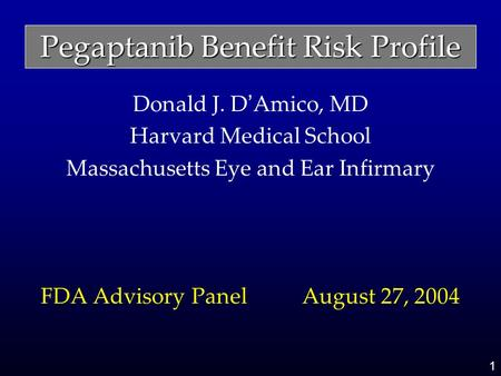1 Pegaptanib Benefit Risk Profile Donald J. D ' Amico, MD Harvard Medical School Massachusetts Eye and Ear Infirmary FDA Advisory Panel August 27, 2004.