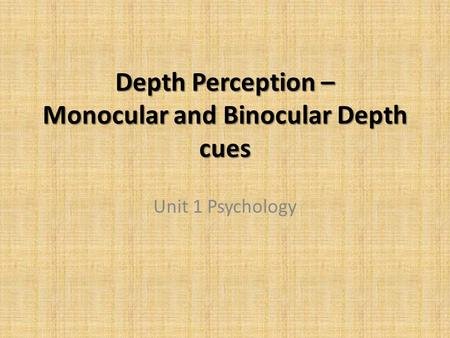 Depth Perception – Monocular and Binocular Depth cues Unit 1 Psychology.