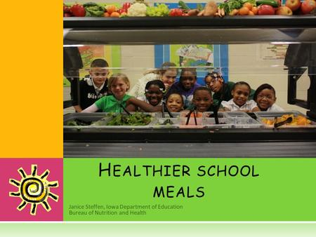 Janice Steffen, Iowa Department of Education Bureau of Nutrition and Health H EALTHIER SCHOOL MEALS.