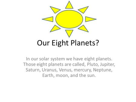 Our Eight Planets? In our solar system we have eight planets. Those eight planets are called, Pluto, Jupiter, Saturn, Uranus, Venus, mercury, Neptune,