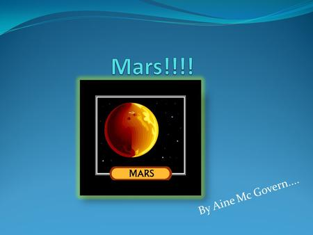 By Aine Mc Govern..... MARS Mars is the fourth planet from the sun. It is in the middle of all the planets.