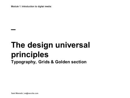 _ The design universal principles Typography, Grids & Golden section Module 1: Introduction to digital media: Sami Niemelä |