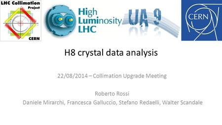 H8 crystal data analysis 22/08/2014 – Collimation Upgrade Meeting Roberto Rossi Daniele Mirarchi, Francesca Galluccio, Stefano Redaelli, Walter Scandale.