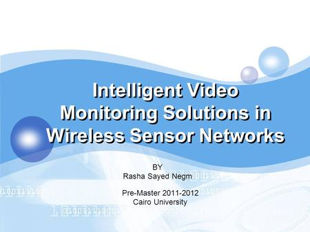 LOGO Intelligent Video Monitoring Solutions in Wireless Sensor Networks BY Rasha Sayed Negm Pre-Master 2011-2012 Cairo University.