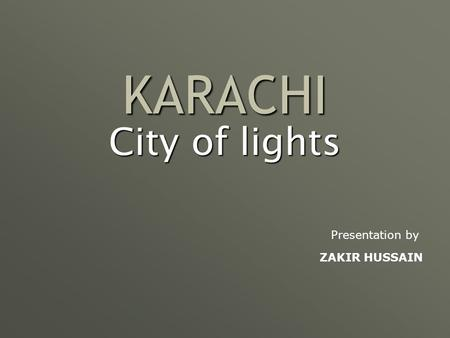 KARACHI City of lights Presentation by ZAKIR HUSSAIN.