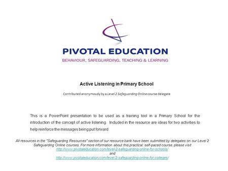 Active Listening in Primary School Contributed anonymously by a Level 2 Safeguarding Online course delegate All resources in the Safeguarding Resources