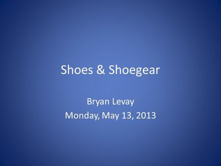 Shoes & Shoegear Bryan Levay Monday, May 13, 2013.