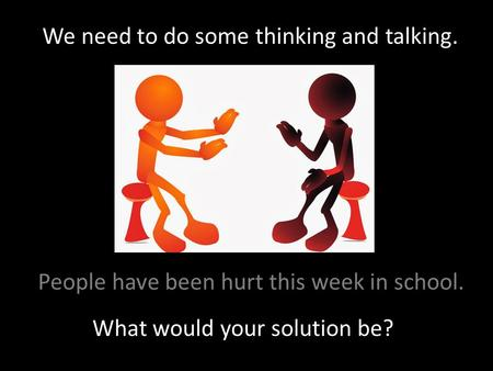 We need to do some thinking and talking. What would your solution be? People have been hurt this week in school.